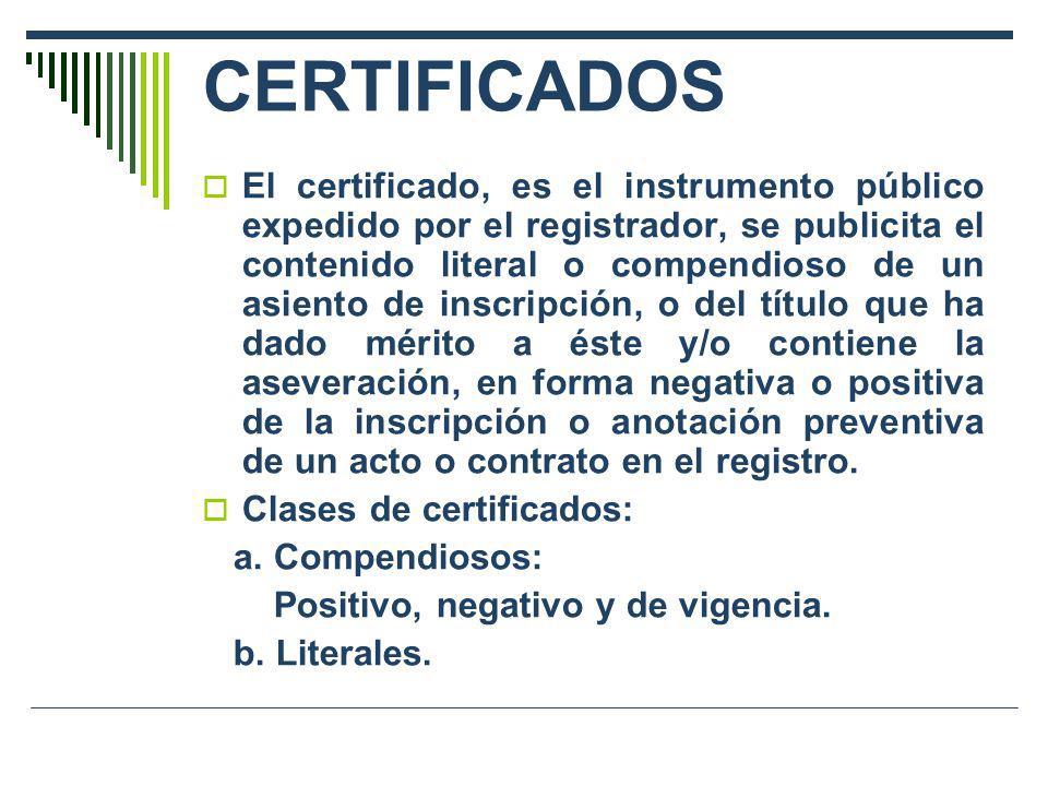 CERTIFICADOS El certificado, es el instrumento público expedido por el registrador, se publicita el contenido literal o compendioso de un asiento de i