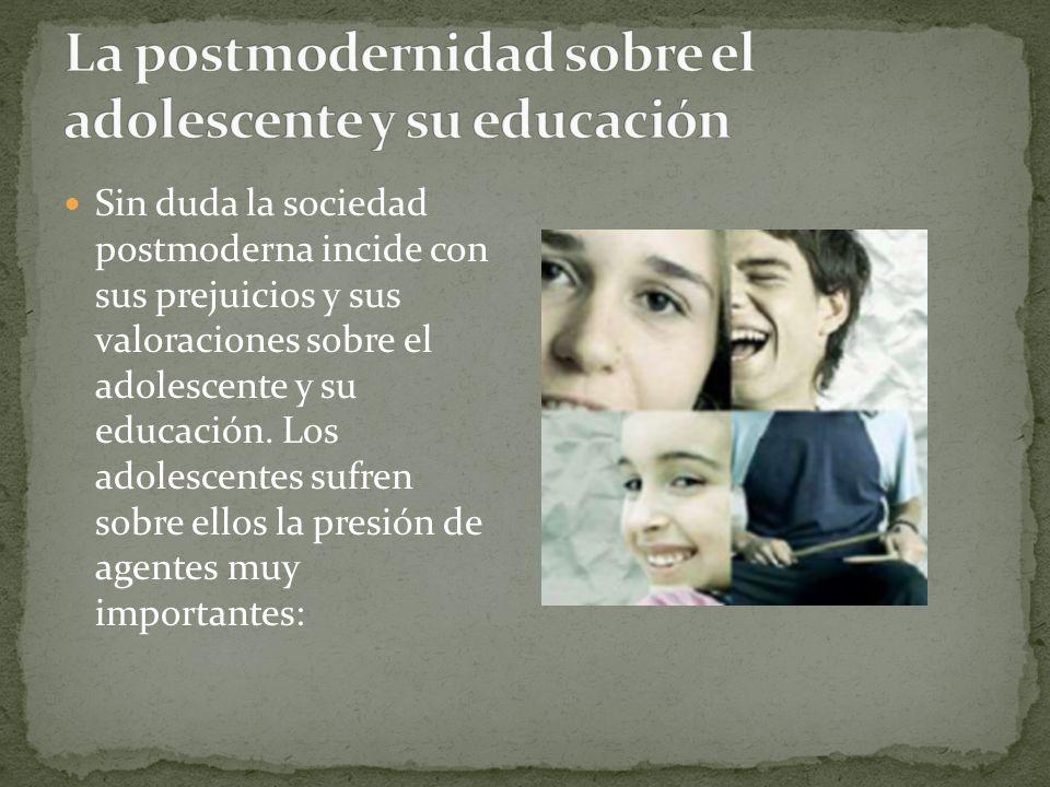 Sin duda la sociedad postmoderna incide con sus prejuicios y sus valoraciones sobre el adolescente y su educación. Los adolescentes sufren sobre ellos