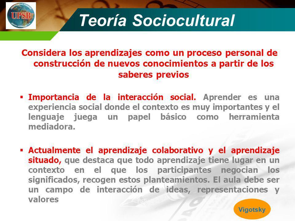 Teoría Sociocultural Considera los aprendizajes como un proceso personal de construcción de nuevos conocimientos a partir de los saberes previos Impor