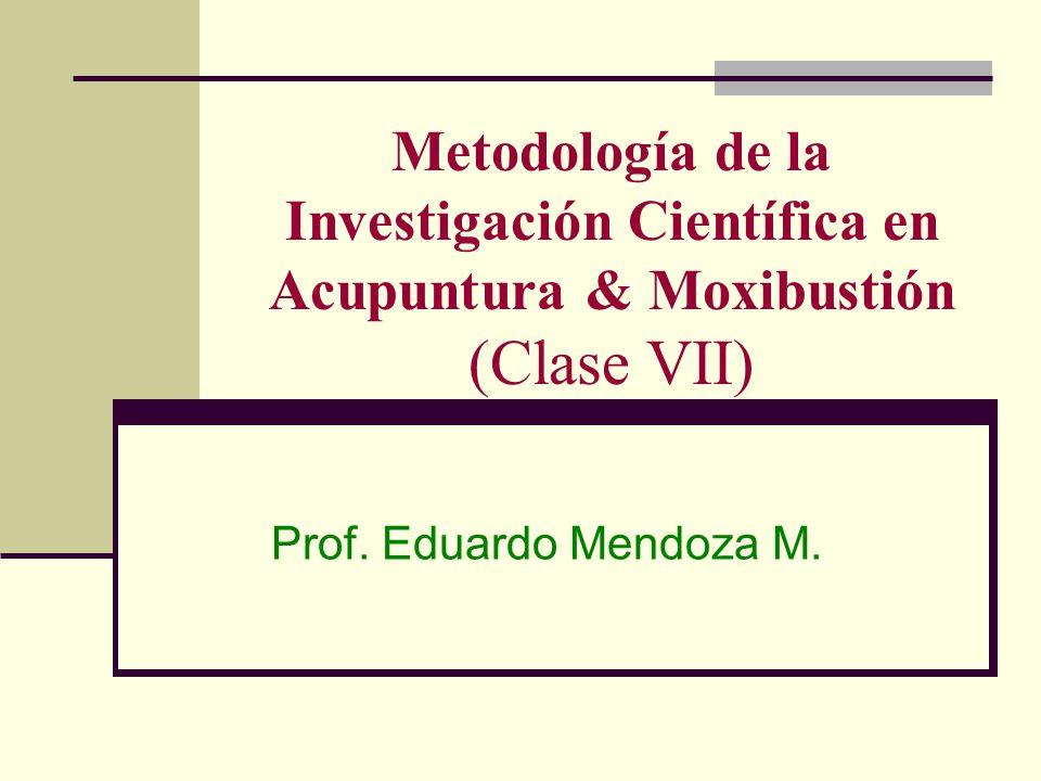 Metodología de la Investigación Científica en Acupuntura & Moxibustión (Clase VII) Prof. Eduardo Mendoza M.