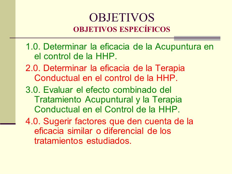 OBJETIVOS OBJETIVOS ESPECÍFICOS 1.0. Determinar la eficacia de la Acupuntura en el control de la HHP. 2.0. Determinar la eficacia de la Terapia Conduc
