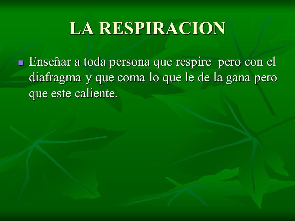 LA RESPIRACION Enseñar a toda persona que respire pero con el diafragma y que coma lo que le de la gana pero que este caliente. Enseñar a toda persona