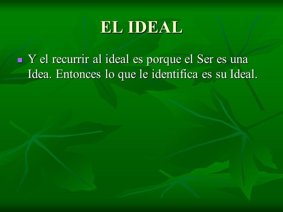 EL IDEAL Y el recurrir al ideal es porque el Ser es una Idea. Entonces lo que le identifica es su Ideal. Y el recurrir al ideal es porque el Ser es un