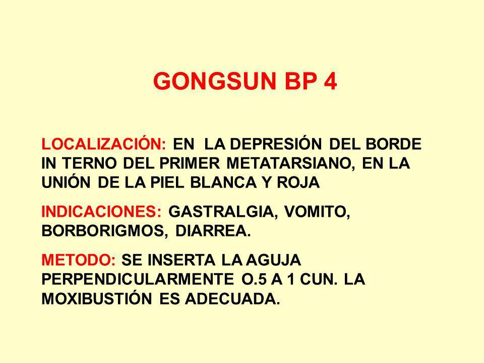 GONGSUN BP 4 LOCALIZACIÓN: EN LA DEPRESIÓN DEL BORDE IN TERNO DEL PRIMER METATARSIANO, EN LA UNIÓN DE LA PIEL BLANCA Y ROJA INDICACIONES: GASTRALGIA,
