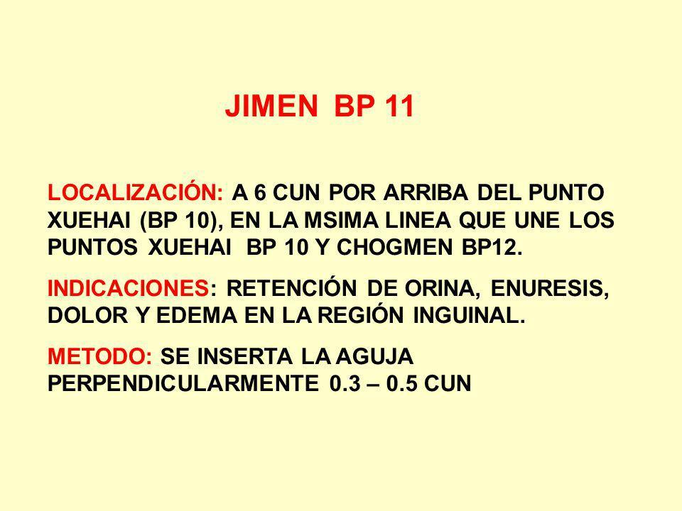 JIMEN BP 11 LOCALIZACIÓN: A 6 CUN POR ARRIBA DEL PUNTO XUEHAI (BP 10), EN LA MSIMA LINEA QUE UNE LOS PUNTOS XUEHAI BP 10 Y CHOGMEN BP12. INDICACIONES: