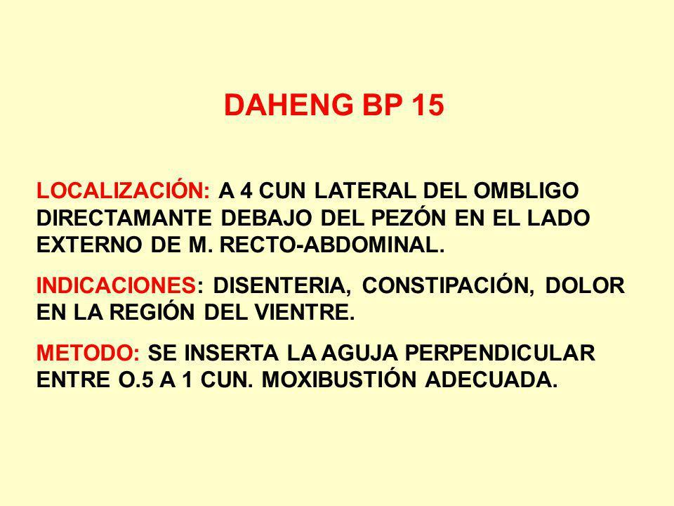DAHENG BP 15 LOCALIZACIÓN: A 4 CUN LATERAL DEL OMBLIGO DIRECTAMANTE DEBAJO DEL PEZÓN EN EL LADO EXTERNO DE M. RECTO-ABDOMINAL. INDICACIONES: DISENTERI