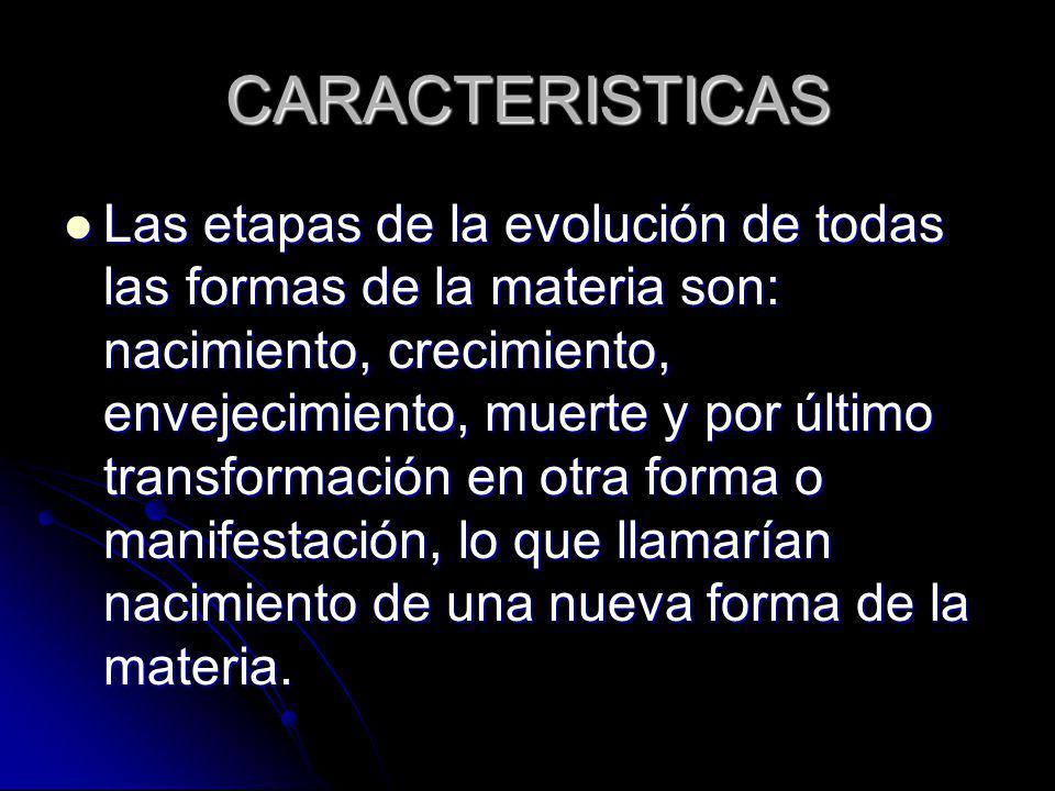 CARACTERISTICAS Las etapas de la evolución de todas las formas de la materia son: nacimiento, crecimiento, envejecimiento, muerte y por último transfo