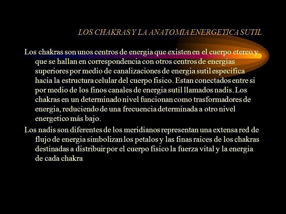 LOS CHAKRAS Y LA ANATOMIA ENERGETICA SUTIL Los chakras son unos centros de energia que existen en el cuerpo etereo y que se hallan en correspondencia