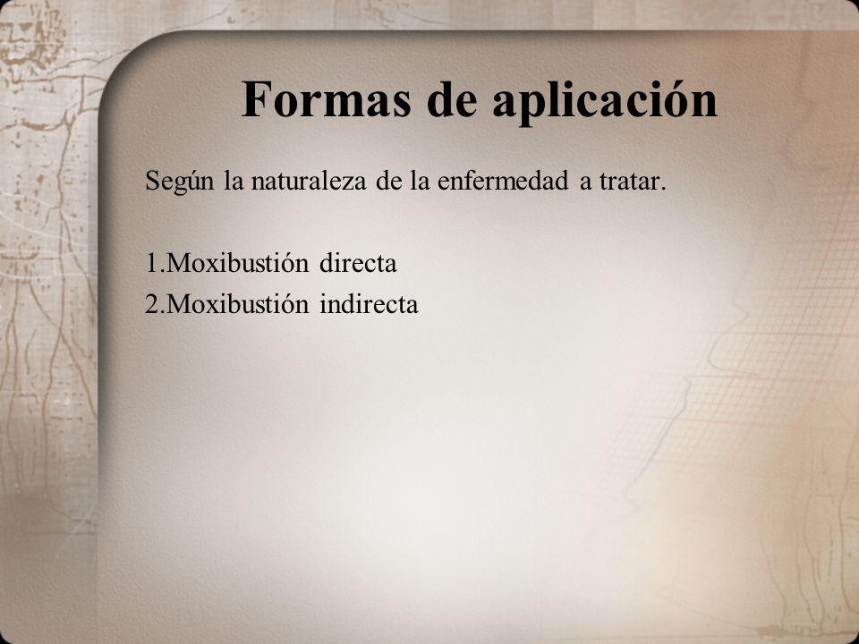 Formas de aplicación Según la naturaleza de la enfermedad a tratar. 1.Moxibustión directa 2.Moxibustión indirecta