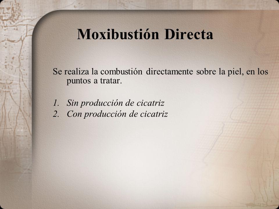 Moxibustión Directa Se realiza la combustión directamente sobre la piel, en los puntos a tratar. 1.Sin producción de cicatriz 2.Con producción de cica