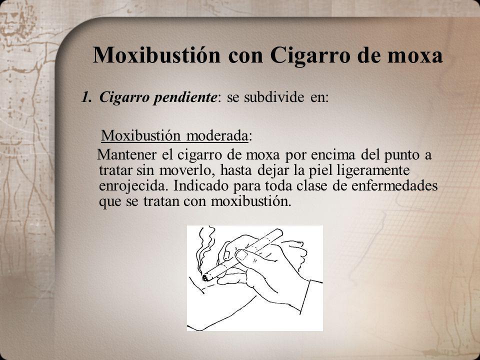 Moxibustión con Cigarro de moxa 1.Cigarro pendiente: se subdivide en: Moxibustión moderada: Mantener el cigarro de moxa por encima del punto a tratar sin moverlo, hasta dejar la piel ligeramente enrojecida.