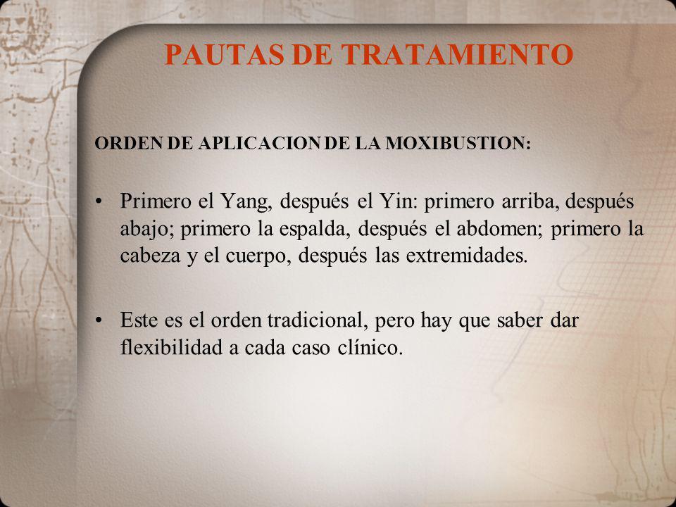 PAUTAS DE TRATAMIENTO ORDEN DE APLICACION DE LA MOXIBUSTION: Primero el Yang, después el Yin: primero arriba, después abajo; primero la espalda, después el abdomen; primero la cabeza y el cuerpo, después las extremidades.