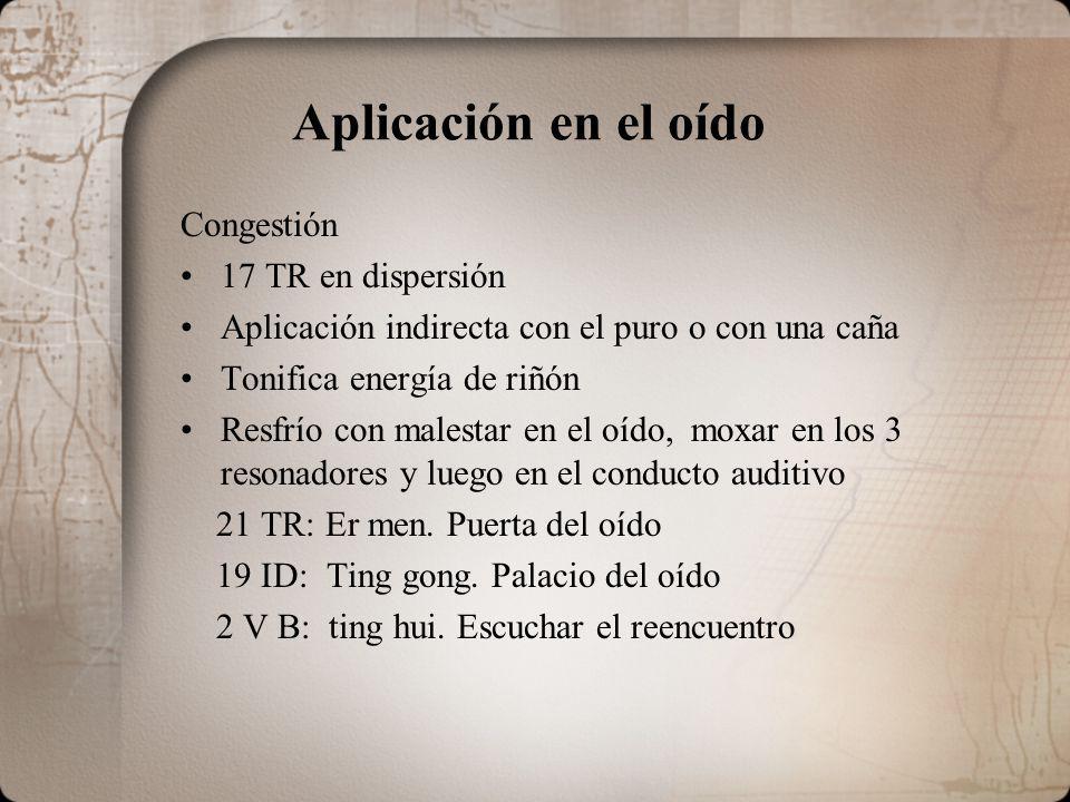 Aplicación en el oído Congestión 17 TR en dispersión Aplicación indirecta con el puro o con una caña Tonifica energía de riñón Resfrío con malestar en