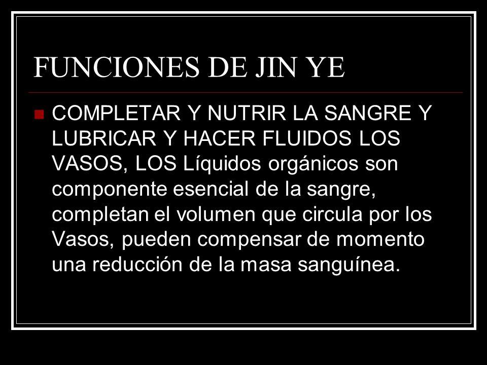FUNCIONES DE JIN YE COMPLETAR Y NUTRIR LA SANGRE Y LUBRICAR Y HACER FLUIDOS LOS VASOS, LOS Líquidos orgánicos son componente esencial de la sangre, co
