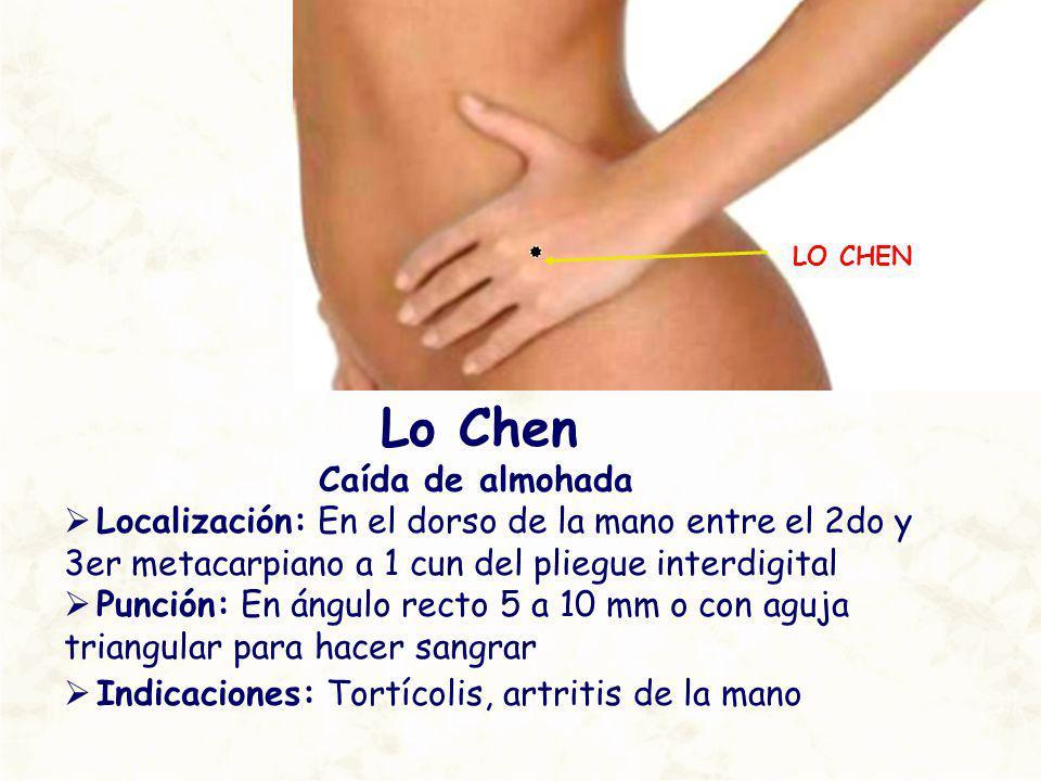 LO CHEN Lo Chen Caída de almohada Localización: En el dorso de la mano entre el 2do y 3er metacarpiano a 1 cun del pliegue interdigital Punción: En án