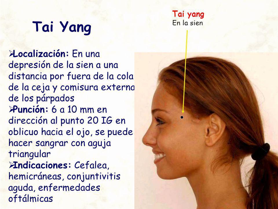 Tai Yang Localización: En una depresión de la sien a una distancia por fuera de la cola de la ceja y comisura externa de los párpados Punción: 6 a 10