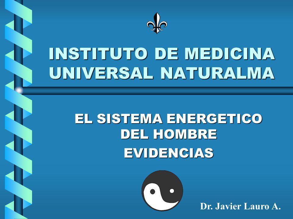 INSTITUTO DE MEDICINA UNIVERSAL NATURALMA EL SISTEMA ENERGETICO DEL HOMBRE EVIDENCIAS Dr.