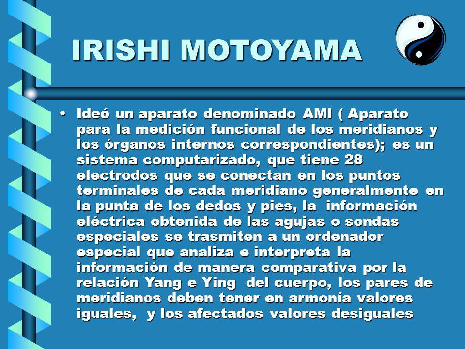 IRISHI MOTOYAMA Ideó un aparato denominado AMI ( Aparato para la medición funcional de los meridianos y los órganos internos correspondientes); es un sistema computarizado, que tiene 28 electrodos que se conectan en los puntos terminales de cada meridiano generalmente en la punta de los dedos y pies, la información eléctrica obtenida de las agujas o sondas especiales se trasmiten a un ordenador especial que analiza e interpreta la información de manera comparativa por la relación Yang e Ying del cuerpo, los pares de meridianos deben tener en armonía valores iguales, y los afectados valores desigualesIdeó un aparato denominado AMI ( Aparato para la medición funcional de los meridianos y los órganos internos correspondientes); es un sistema computarizado, que tiene 28 electrodos que se conectan en los puntos terminales de cada meridiano generalmente en la punta de los dedos y pies, la información eléctrica obtenida de las agujas o sondas especiales se trasmiten a un ordenador especial que analiza e interpreta la información de manera comparativa por la relación Yang e Ying del cuerpo, los pares de meridianos deben tener en armonía valores iguales, y los afectados valores desiguales