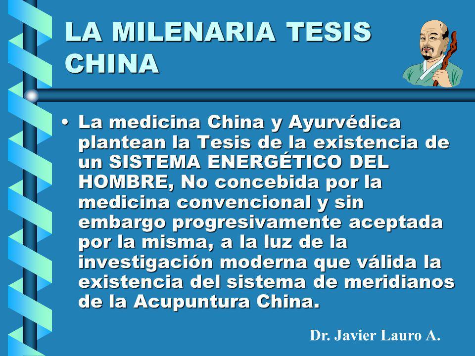 LA MILENARIA TESIS CHINA La medicina China y Ayurvédica plantean la Tesis de la existencia de un SISTEMA ENERGÉTICO DEL HOMBRE, No concebida por la medicina convencional y sin embargo progresivamente aceptada por la misma, a la luz de la investigación moderna que válida la existencia del sistema de meridianos de la Acupuntura China.La medicina China y Ayurvédica plantean la Tesis de la existencia de un SISTEMA ENERGÉTICO DEL HOMBRE, No concebida por la medicina convencional y sin embargo progresivamente aceptada por la misma, a la luz de la investigación moderna que válida la existencia del sistema de meridianos de la Acupuntura China.
