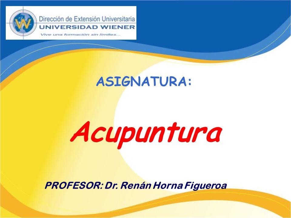 ASIGNATURA: Acupuntura PROFESOR: Dr. Renán Horna Figueroa