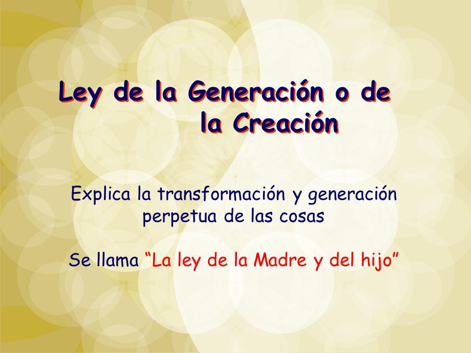 Ley de la Generación o de la Creación Explica la transformación y generación perpetua de las cosas Se llama La ley de la Madre y del hijo