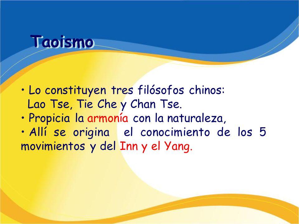 Taoismo Lo constituyen tres filósofos chinos: Lao Tse, Tie Che y Chan Tse. Propicia la armonía con la naturaleza, Allí se origina el conocimiento de l