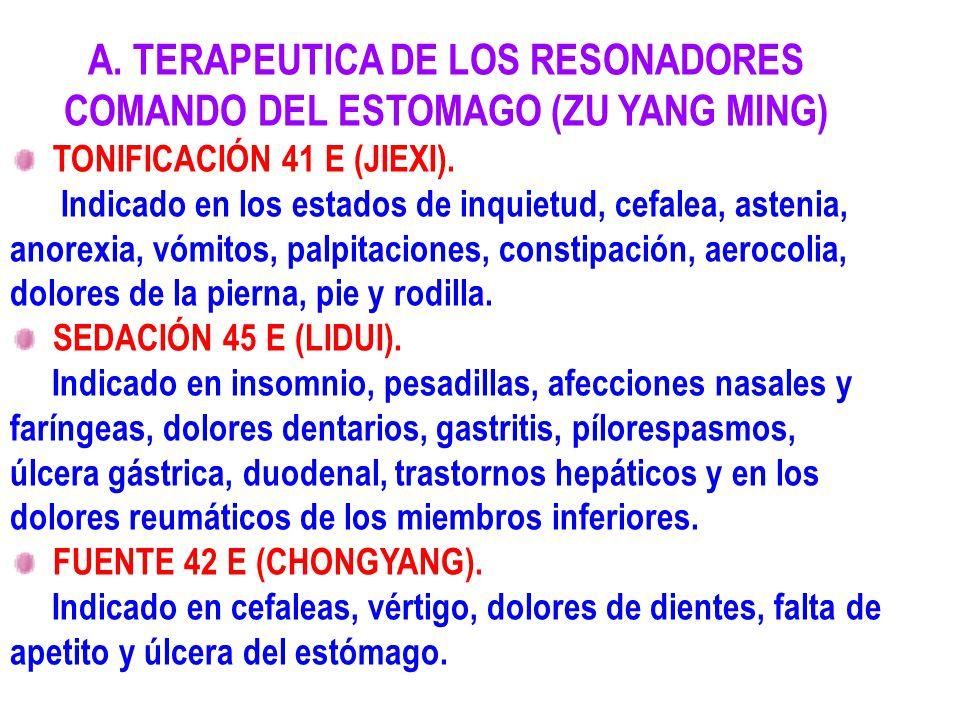 A. TERAPEUTICA DE LOS RESONADORES COMANDO DEL ESTOMAGO (ZU YANG MING) TONIFICACIÓN 41 E (JIEXI). Indicado en los estados de inquietud, cefalea, asteni