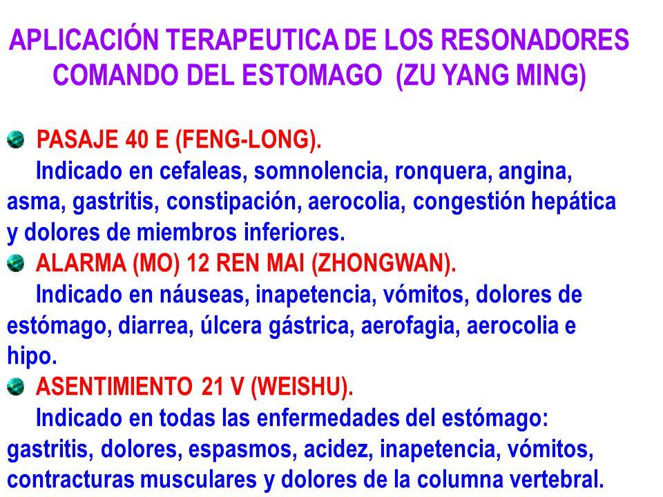 APLICACIÓN TERAPEUTICA DE LOS RESONADORES COMANDO DEL ESTOMAGO (ZU YANG MING) PASAJE 40 E (FENG-LONG). Indicado en cefaleas, somnolencia, ronquera, an