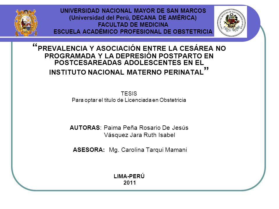 PREVALENCIA Y ASOCIACIÓN ENTRE LA CESÁREA NO PROGRAMADA Y LA DEPRESIÓN POSTPARTO EN POSTCESAREADAS ADOLESCENTES EN EL INSTITUTO NACIONAL MATERNO PERINATAL TESIS Para optar el titulo de Licenciada en Obstetricia AUTORAS: Paima Peña Rosario De Jesús Vásquez Jara Ruth Isabel ASESORA: Mg.