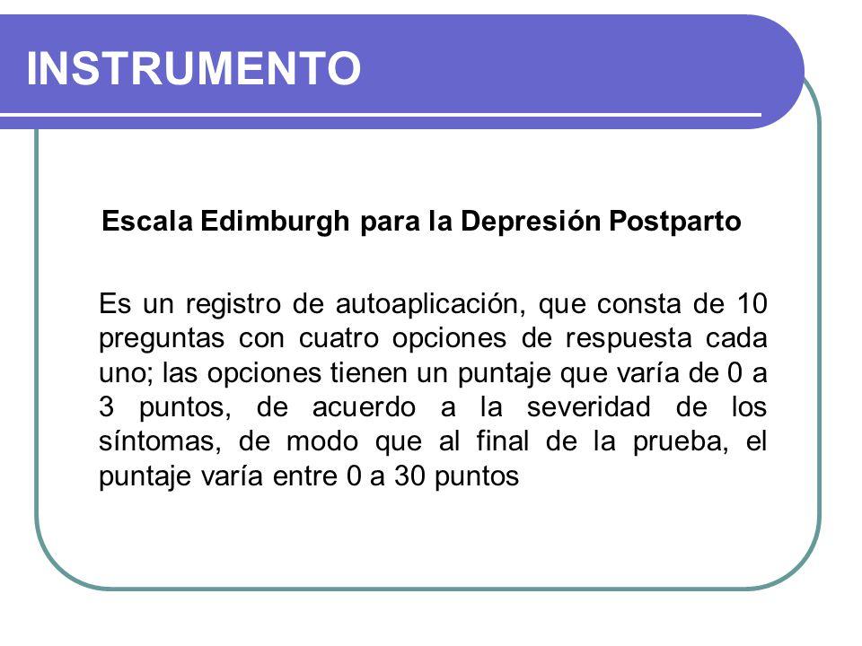 INSTRUMENTO Escala Edimburgh para la Depresión Postparto Es un registro de autoaplicación, que consta de 10 preguntas con cuatro opciones de respuesta cada uno; las opciones tienen un puntaje que varía de 0 a 3 puntos, de acuerdo a la severidad de los síntomas, de modo que al final de la prueba, el puntaje varía entre 0 a 30 puntos