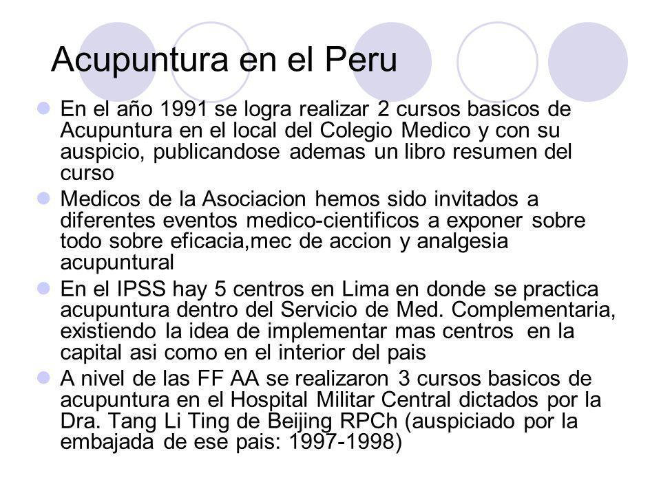 Acupuntura en el Peru En el año 1991 se logra realizar 2 cursos basicos de Acupuntura en el local del Colegio Medico y con su auspicio, publicandose ademas un libro resumen del curso Medicos de la Asociacion hemos sido invitados a diferentes eventos medico-cientificos a exponer sobre todo sobre eficacia,mec de accion y analgesia acupuntural En el IPSS hay 5 centros en Lima en donde se practica acupuntura dentro del Servicio de Med.