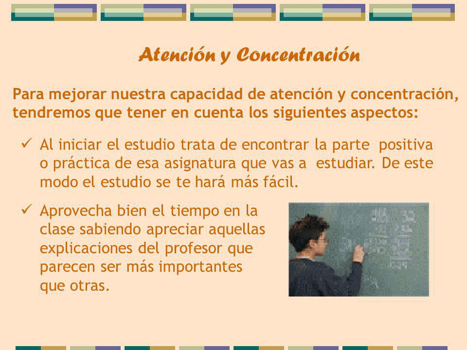 Para mejorar nuestra capacidad de atención y concentración, tendremos que tener en cuenta los siguientes aspectos: Al iniciar el estudio trata de encontrar la parte positiva o práctica de esa asignatura que vas a estudiar.