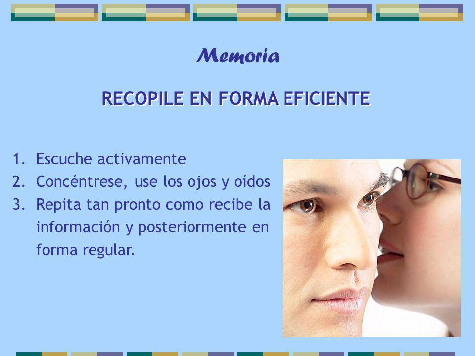 Memoria RECOPILE EN FORMA EFICIENTE 1.Escuche activamente 2.Concéntrese, use los ojos y oídos 3.Repita tan pronto como recibe la información y posteriormente en forma regular.