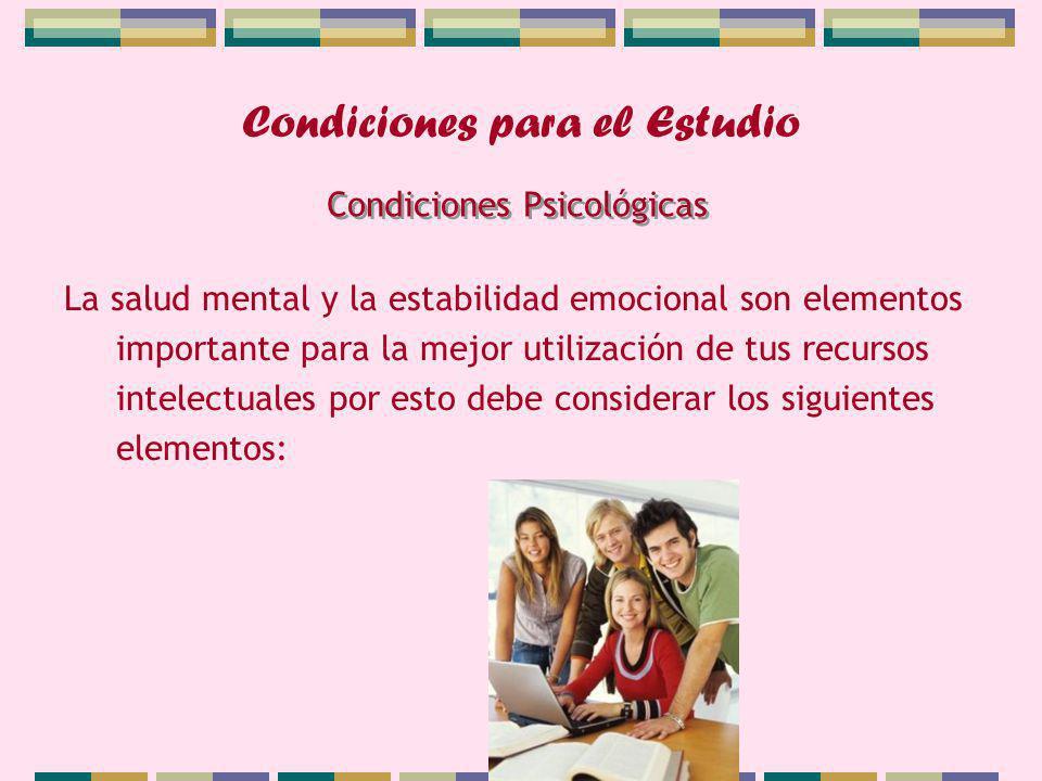 Condiciones para el Estudio La salud mental y la estabilidad emocional son elementos importante para la mejor utilización de tus recursos intelectuales por esto debe considerar los siguientes elementos: Condiciones Psicológicas