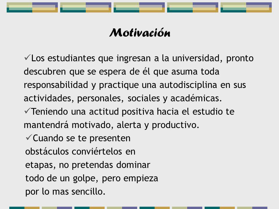 Motivación Los estudiantes que ingresan a la universidad, pronto descubren que se espera de él que asuma toda responsabilidad y practique una autodisciplina en sus actividades, personales, sociales y académicas.