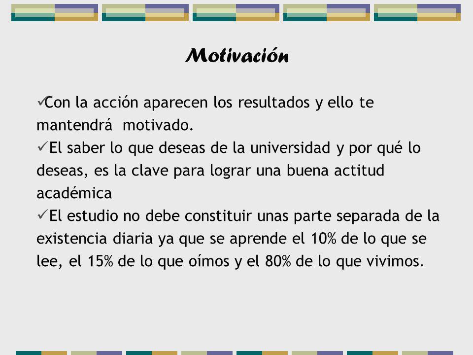 Motivación Con la acción aparecen los resultados y ello te mantendrá motivado. El saber lo que deseas de la universidad y por qué lo deseas, es la cla