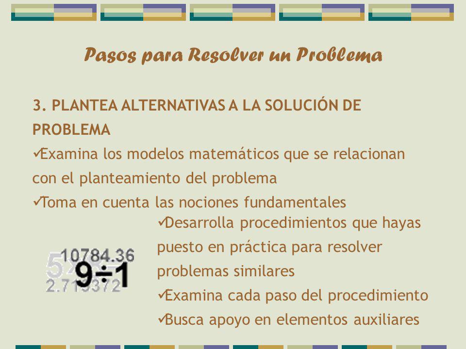 Pasos para Resolver un Problema 3. PLANTEA ALTERNATIVAS A LA SOLUCIÓN DE PROBLEMA Examina los modelos matemáticos que se relacionan con el planteamien