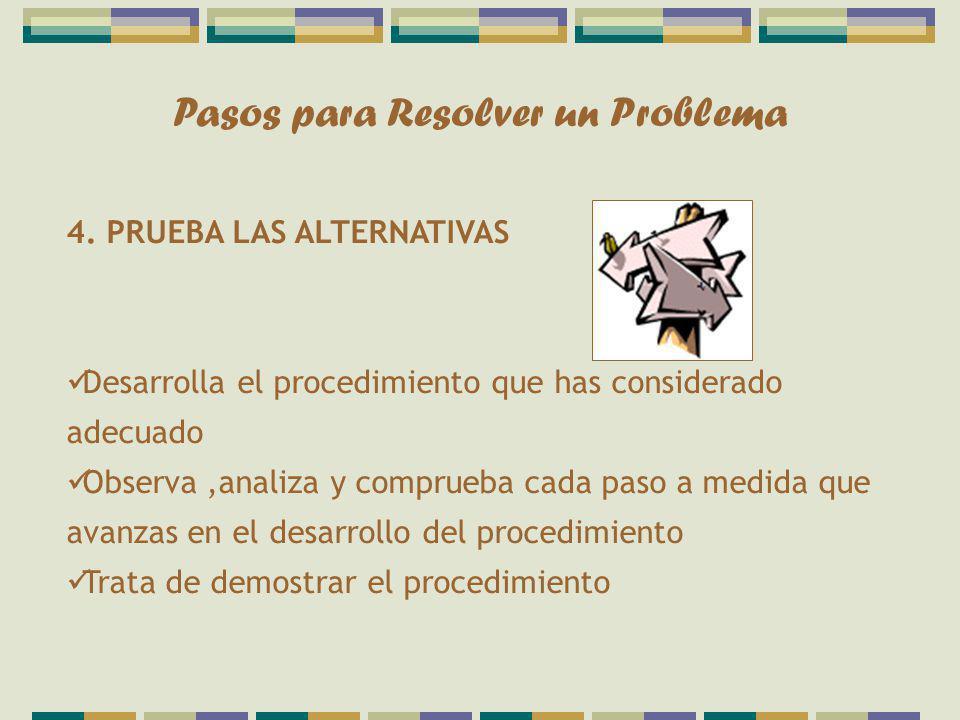 Pasos para Resolver un Problema 4. PRUEBA LAS ALTERNATIVAS Desarrolla el procedimiento que has considerado adecuado Observa,analiza y comprueba cada p