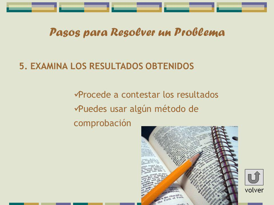 Pasos para Resolver un Problema 5. EXAMINA LOS RESULTADOS OBTENIDOS Procede a contestar los resultados Puedes usar algún método de comprobación volver