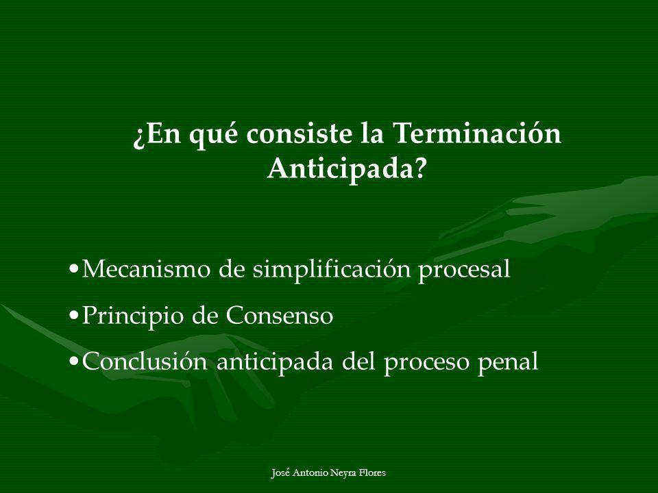 José Antonio Neyra Flores ¿En qué consiste la Terminación Anticipada? Mecanismo de simplificación procesal Principio de Consenso Conclusión anticipada