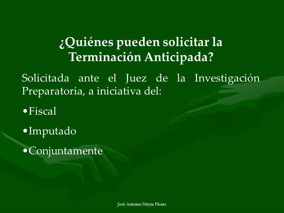 José Antonio Neyra Flores ¿Quiénes pueden solicitar la Terminación Anticipada? Solicitada ante el Juez de la Investigación Preparatoria, a iniciativa