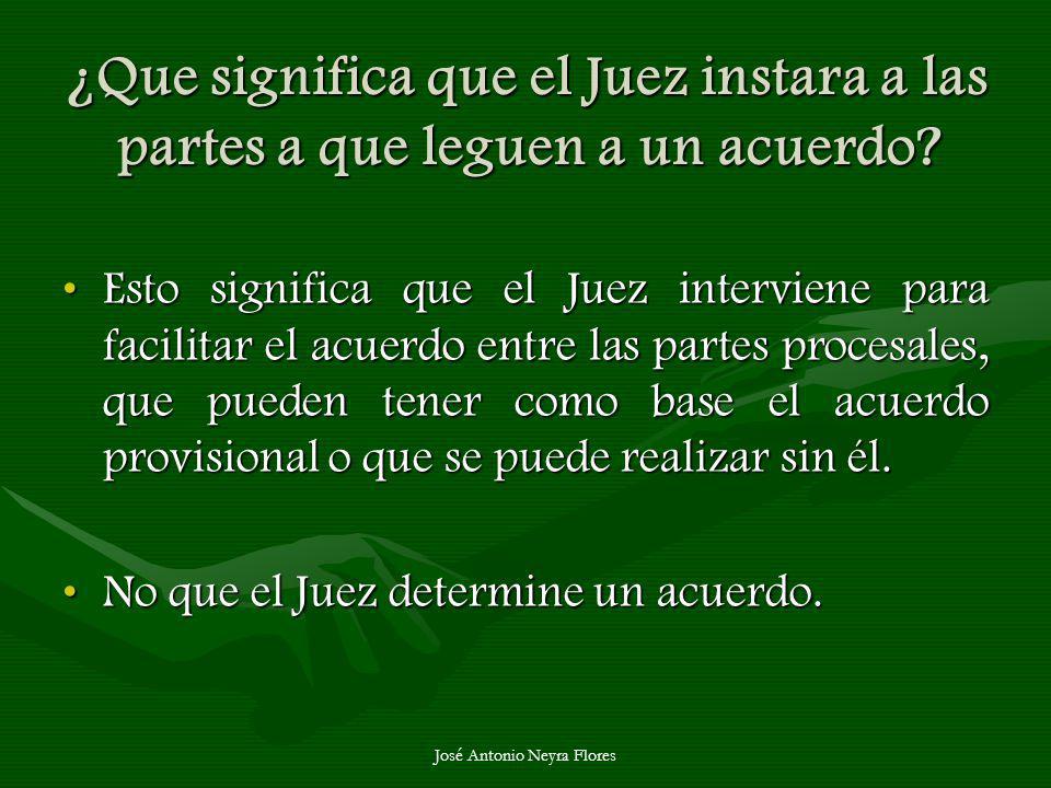 José Antonio Neyra Flores ¿Que significa que el Juez instara a las partes a que leguen a un acuerdo? Esto significa que el Juez interviene para facili