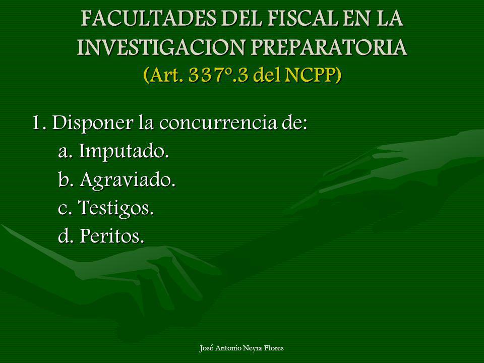 José Antonio Neyra Flores FACULTADES DEL FISCAL EN LA INVESTIGACION PREPARATORIA (Art. 337º.3 del NCPP) 1. Disponer la concurrencia de: a. Imputado. b