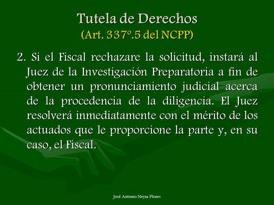 José Antonio Neyra Flores Tutela de Derechos (Art. 337º.5 del NCPP) 2. Si el Fiscal rechazare la solicitud, instará al Juez de la Investigación Prepar