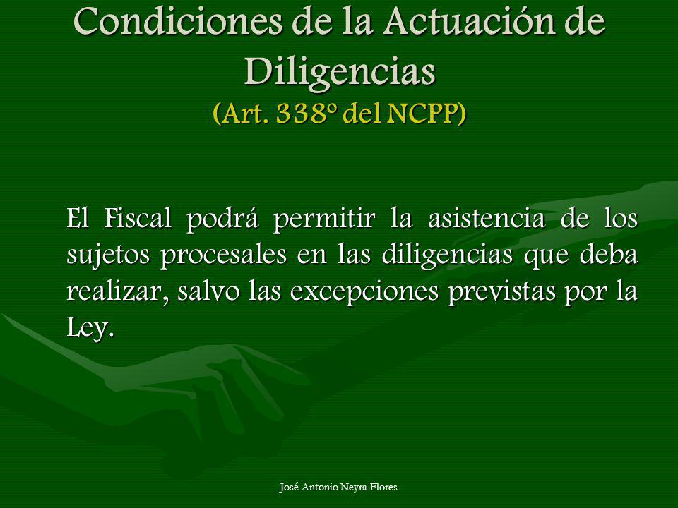 José Antonio Neyra Flores Condiciones de la Actuación de Diligencias (Art. 338º del NCPP) El Fiscal podrá permitir la asistencia de los sujetos proces