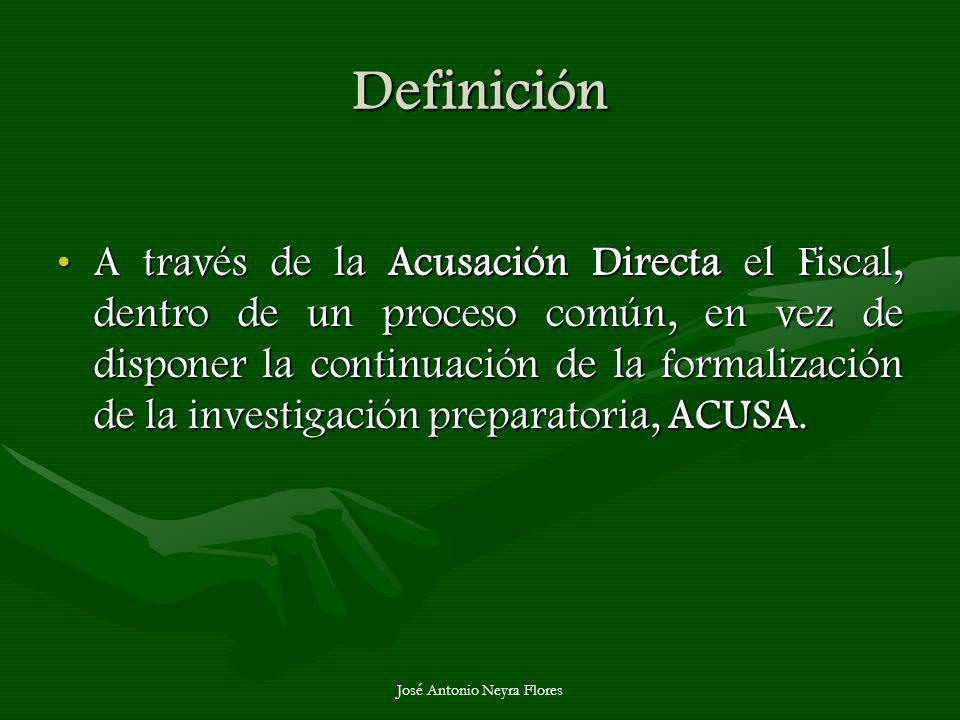 José Antonio Neyra Flores Definición A través de la Acusación Directa el Fiscal, dentro de un proceso común, en vez de disponer la continuación de la