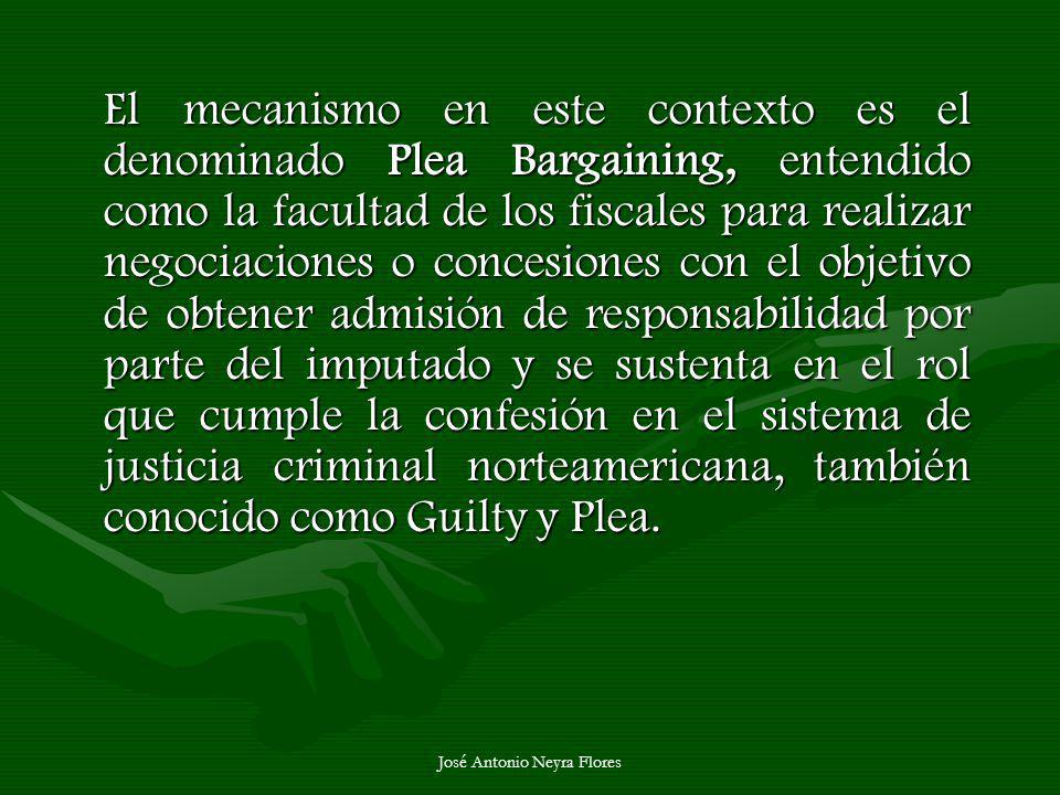 José Antonio Neyra Flores El mecanismo en este contexto es el denominado Plea Bargaining, entendido como la facultad de los fiscales para realizar neg