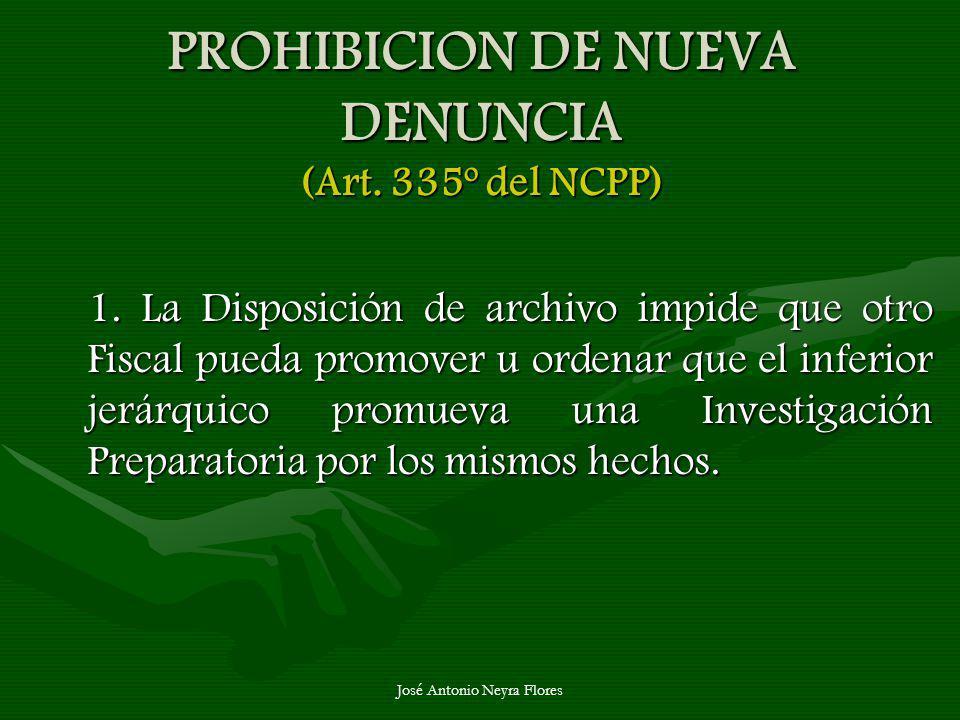 José Antonio Neyra Flores PROHIBICION DE NUEVA DENUNCIA (Art. 335º del NCPP) 1. La Disposición de archivo impide que otro Fiscal pueda promover u orde