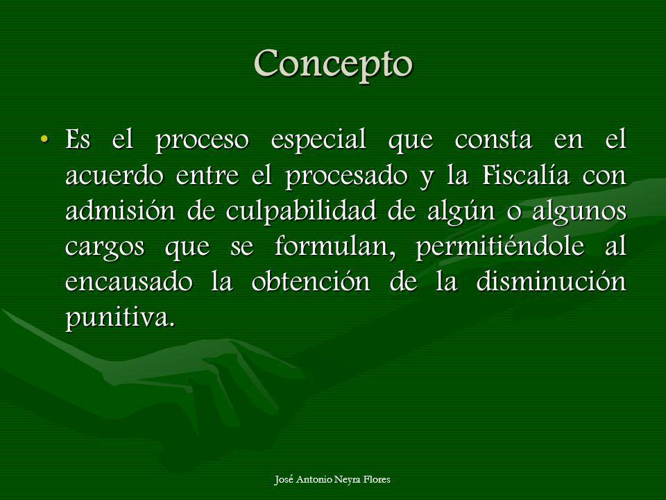 José Antonio Neyra Flores Concepto Es el proceso especial que consta en el acuerdo entre el procesado y la Fiscalía con admisión de culpabilidad de al