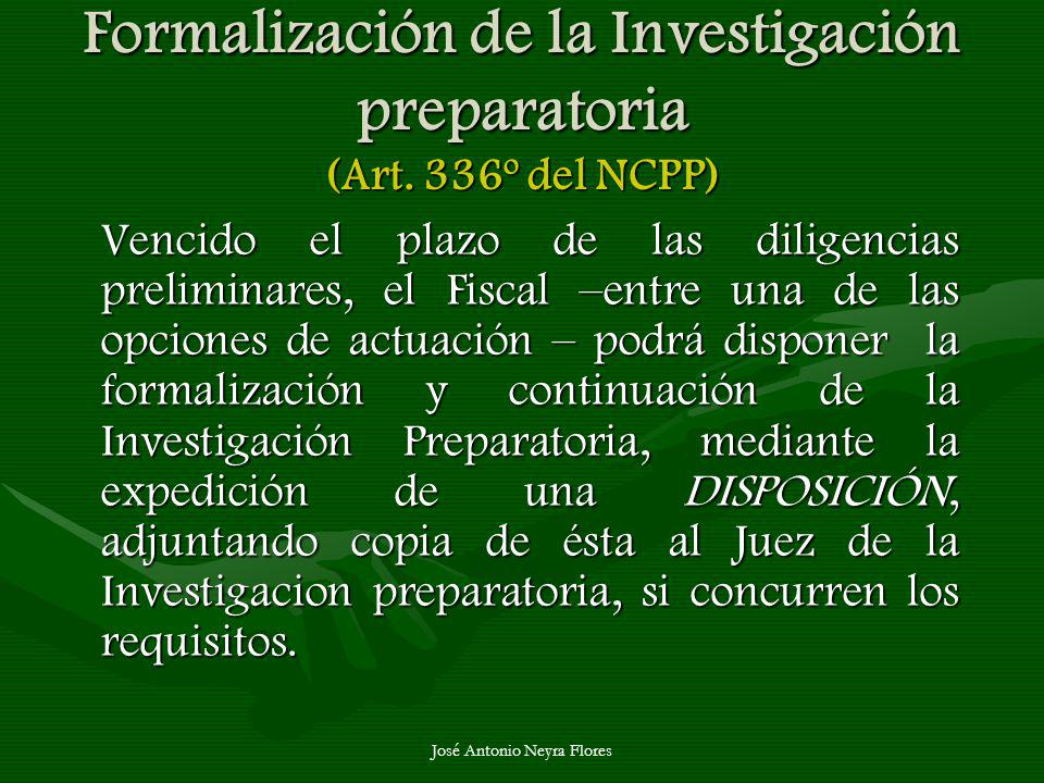 José Antonio Neyra Flores Formalización de la Investigación preparatoria (Art. 336º del NCPP) Vencido el plazo de las diligencias preliminares, el Fis